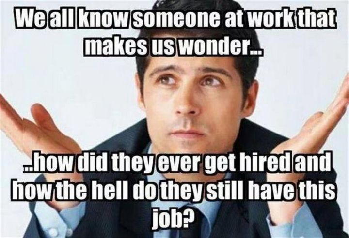 """101 Smile Memes - """"We all know someone at work that makes us wonder...How did they ever get hired and how the hell do they still have this job?"""""""