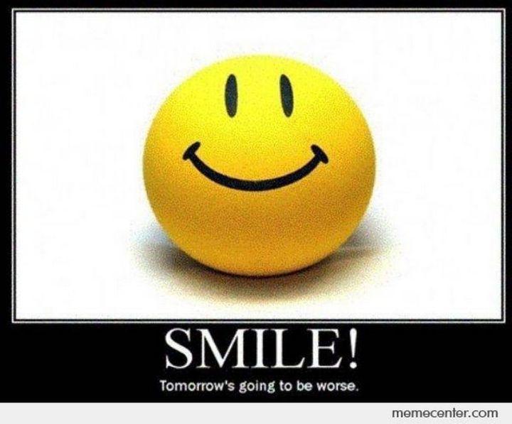 "101 Smile Memes - ""Smile! Tomorrow's going to be worse."""