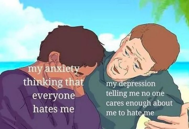 "61 Depression Memes - ""My anxiety thinking that everyone hates me. My depression telling me no one cares enough about me to hate me."""