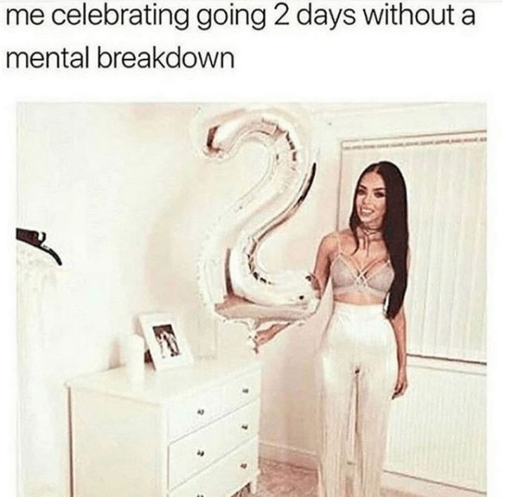 "61 Depression Memes - ""Me celebrating going 2 days without a mental breakdown."""
