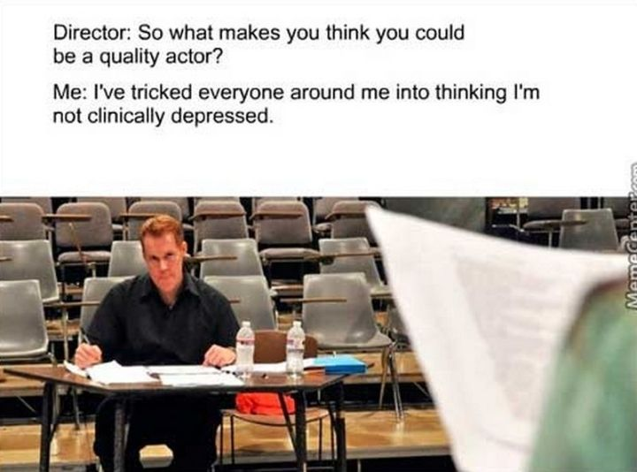 "61 Depression Memes - ""Director: So what makes you think you could be a quality actor? Me: I've tricked everyone around me into thinking I'm not clinically depressed."""