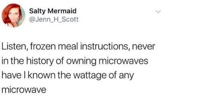 "61 Depression Memes - ""Listen, frozen meal instructions, never in the history of owning microwaves have I known the wattage of any microwave."""