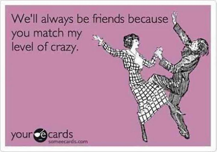 "65 Funny Friend Memes - ""We'll always be friends because you match my level of crazy."""