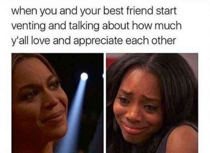 "65 Funny Friend Memes - ""When you and your best friend start venting and talking about how much y'all love and appreciate each other."""