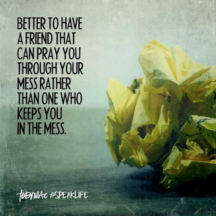 "65 Funny Friend Memes - ""Better to have a friend that can pray you through your mess rather than one who keeps you in the mess."""