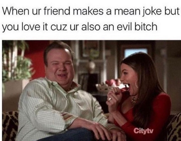 """When ur friend makes a mean joke but you love it cuz ur also an evil b***h."""