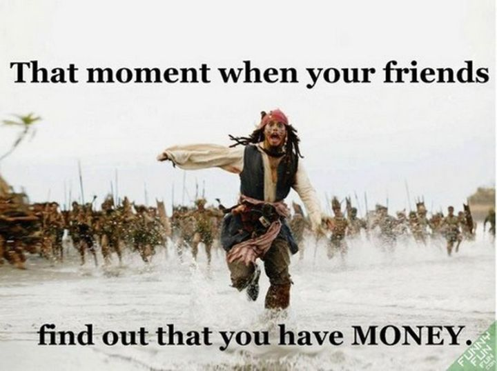 """That moment when your friends find out that you have MONEY."""