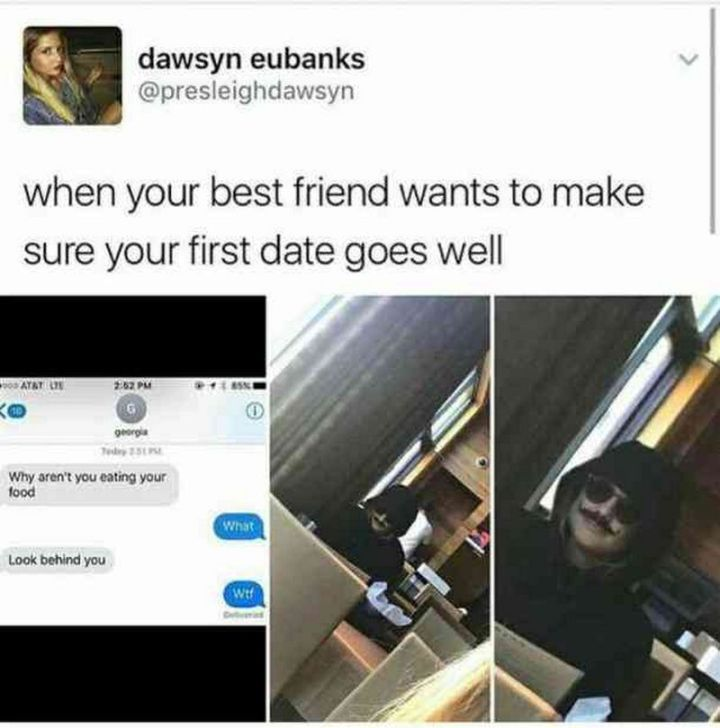 """When your best friend wants to make sure your first date goes well."""