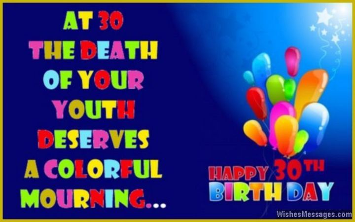 "101 Happy 30th Birthday Memes - ""At 30, the death of your youth deserves colorful mourning...Happy 30 Birthday."""
