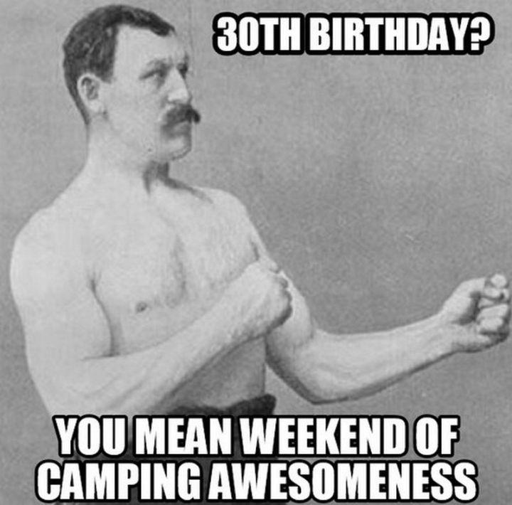 "101 Happy 30th Birthday Memes - ""30th birthday? You mean the weekend of camping awesomeness."""
