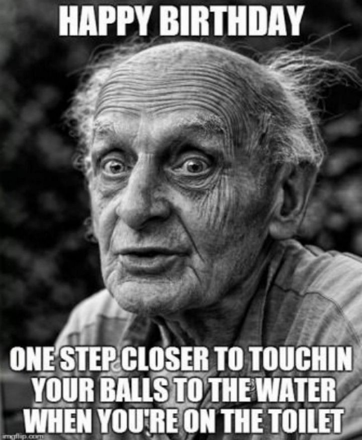 "101 Happy 30th Birthday Memes - ""Happy birthday. One step closer to touchin' your balls to the water when you're on the toilet."""