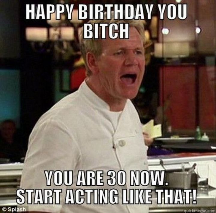 "101 Happy 30th Birthday Memes - ""Happy birthday you b***h. You are 30 now. Start acting like that!"""