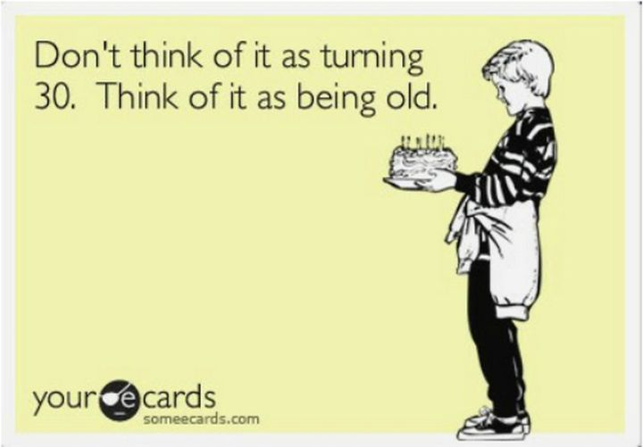"101 Happy 30th Birthday Memes - ""Don't think of it as turning 30. Think of it as being old."""