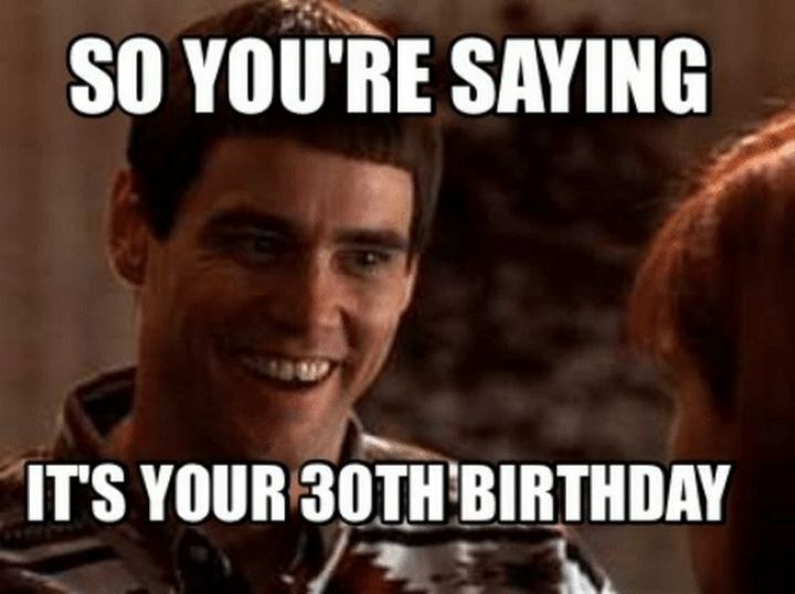 "101 Happy 30th Birthday Memes - ""So you're saying it's your 30th birthday."""