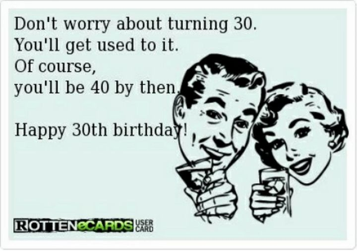 "101 Happy 30th Birthday Memes - ""Don't worry about turning 30. You'll get used to it. Of course, you'll be 40 by then. Happy 30th birthday!"""