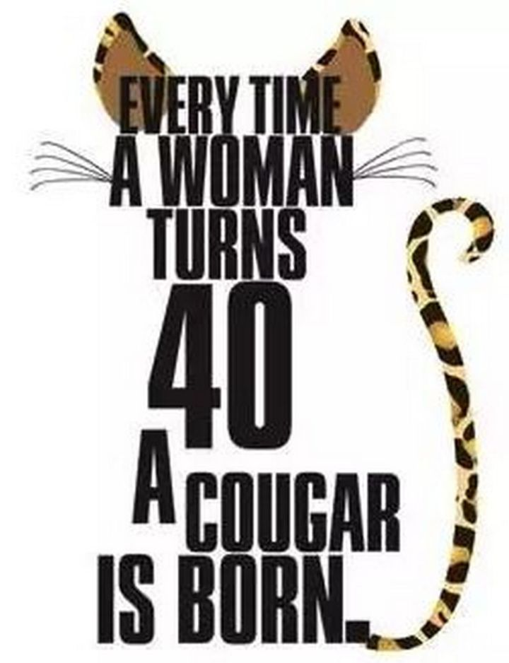 "101 Happy 40th Birthday Memes - ""Every time a woman turns 40, a cougar is born."""