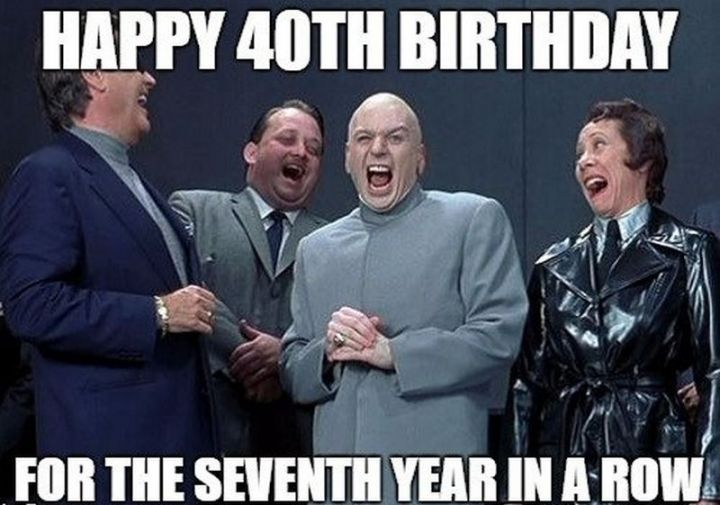 "101 Happy 40th Birthday Memes - ""Happy 40th birthday for the seventh year in a row."""