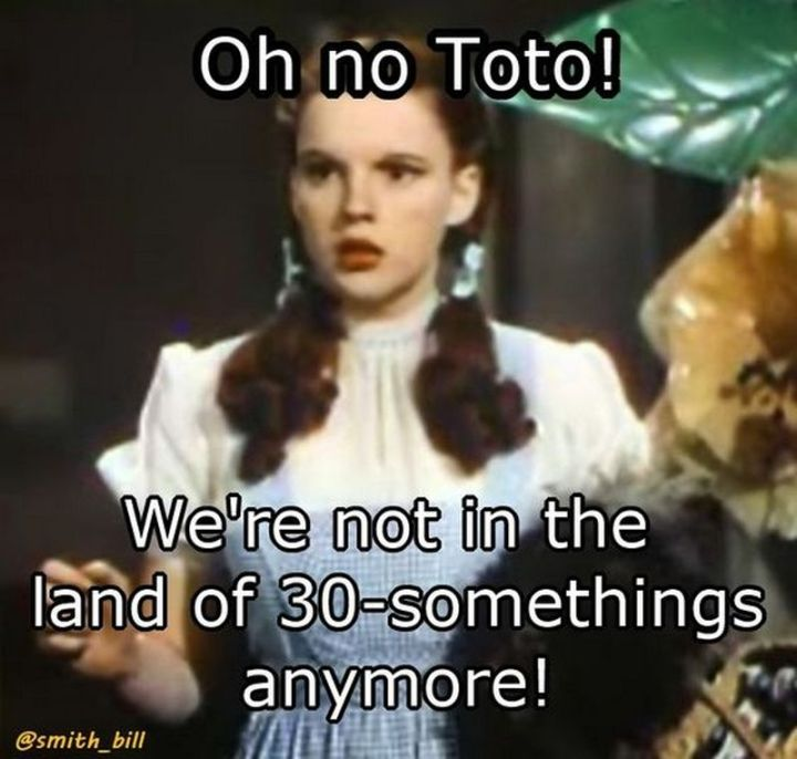 "101 Happy 40th Birthday Memes - ""Oh no Toto! We're not in the land of 30-somethings anymore!"""