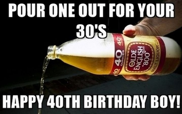 "101 Happy 40th Birthday Memes - ""Pour one out for your 30's. Happy 40th birthday boy!"""