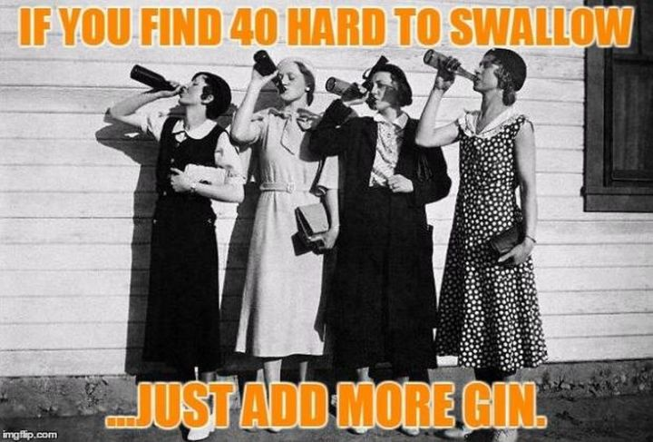 "101 Happy 40th Birthday Memes - ""If you find 40 hard to swallow...just add more gin."""
