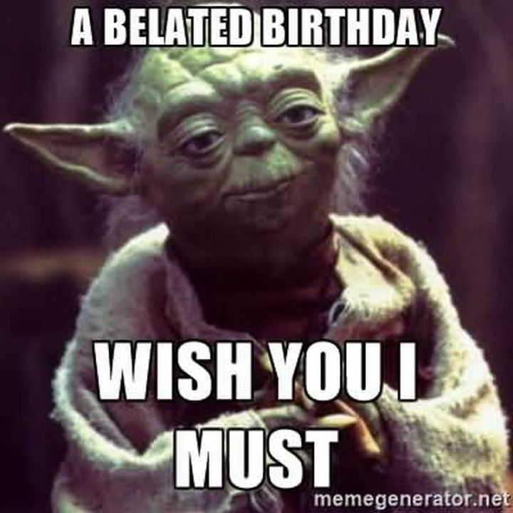 """85 Happy Belated Birthday Memes - """"A belated birthday wish you I must."""""""