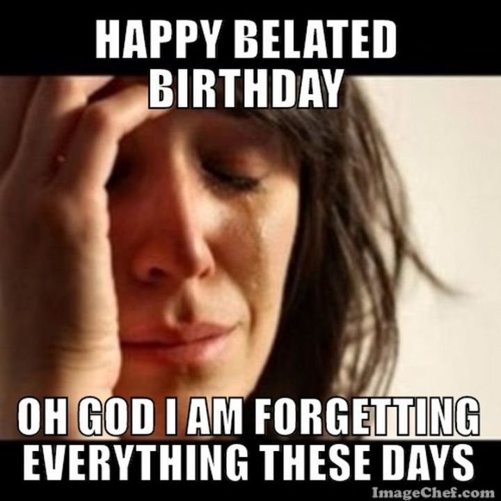 """85 Happy Belated Birthday Memes - """"Happy belated birthday. Oh God I am forgetting everything these day."""""""