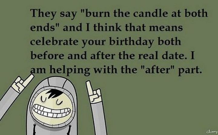 """85 Happy Belated Birthday Memes - """"They say 'burn the candle at both ends' and I think that means celebrated your birthday before and after the real date. I am helping with the 'after' part."""""""