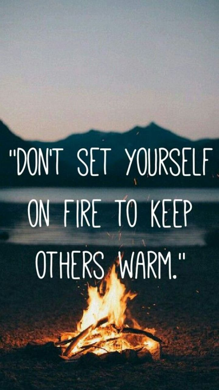 "41 Incredibly Powerful Quotes - ""Don't set yourself on fire just to keep others warm."" - Anonymous"