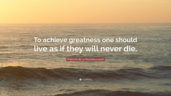 "41 Incredibly Powerful Quotes - ""To achieve greatness one should live as if they will never die."" - Francois de La Rochefoucauld"