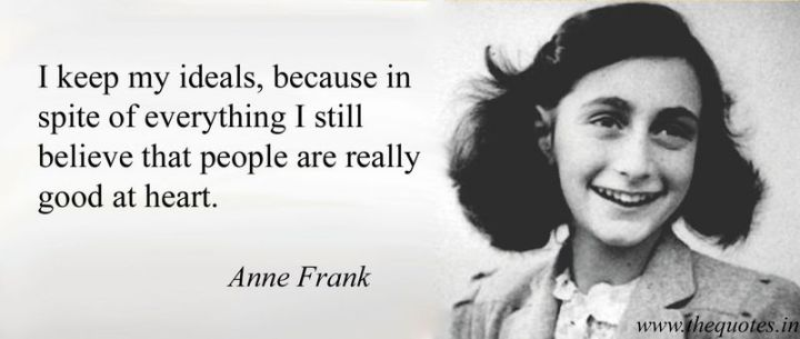 "41 Incredibly Powerful Quotes - ""I keep my ideals, because in spite of everything I still believe that people are really good at heart."" - Anne Frank"