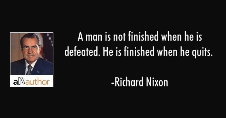 "41 Incredibly Powerful Quotes - ""A man is not finished when he is defeated. He is finished when he quits."" - Richard Nixon"
