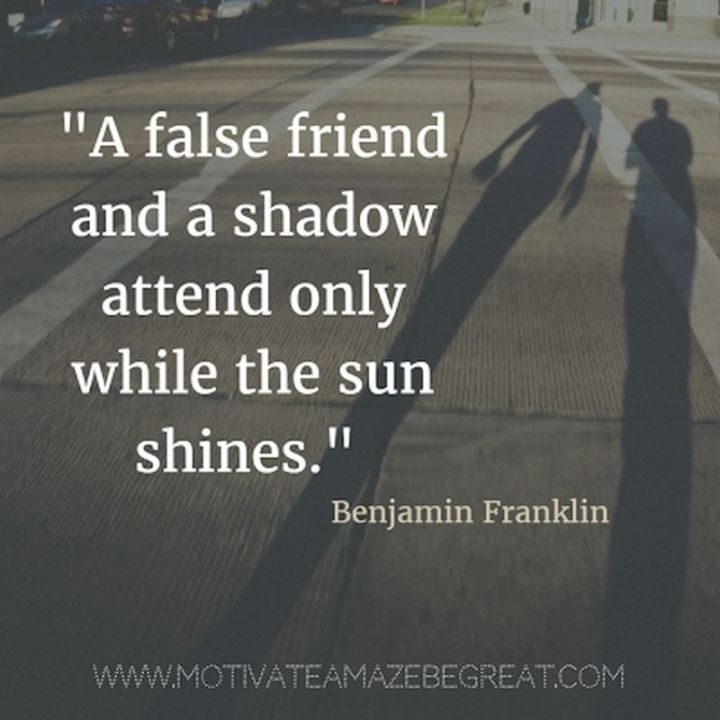 "41 Incredibly Powerful Quotes - ""A false friend and a shadow attend only while the sun shines."" - Benjamin Franklin"