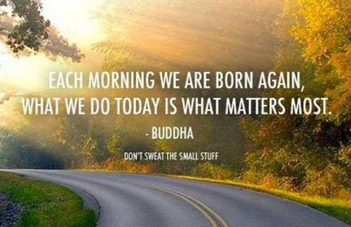 """75 Good Morning Quotes - """"Each morning we are born again, what we do today is what matters most."""" - Buddha"""