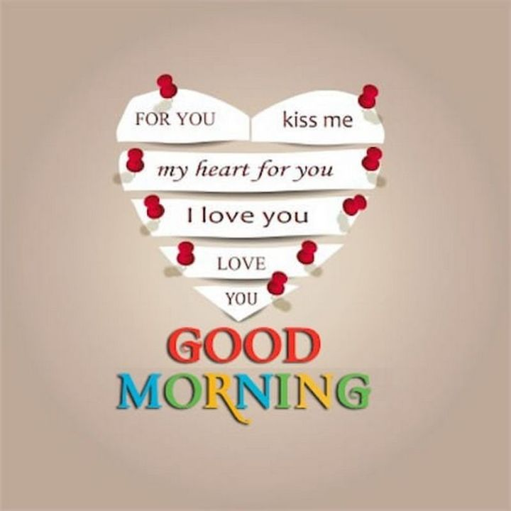 """75 Good Morning Quotes - """"For you, kiss me. My heart for you, I love you. Love you, good morning."""" - Anonymous"""
