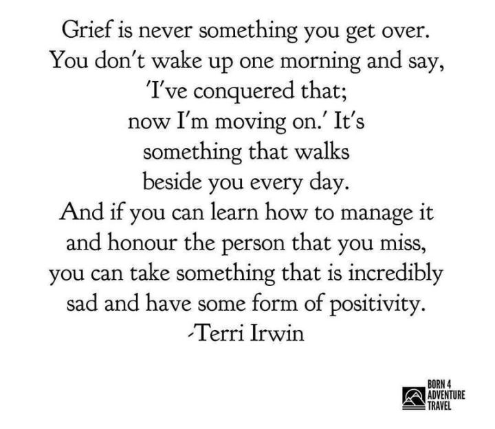 """75 Good Morning Quotes - """"Grief is never something you get over. You don't wake up one morning and say, 'I've conquered that; now I'm moving on.' It's something that walks beside you every day. And if you can learn how to manage it and honor the person that you miss, you can take something that is incredibly sad and have some form of positivity."""" - Terri Irwin"""