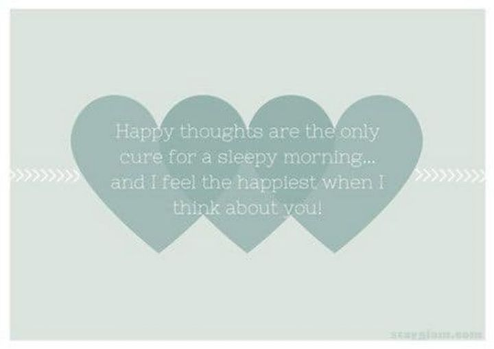 """75 Good Morning Quotes - """"Happy thoughts are the only cure for a sleepy morning...and I feel the happiest when I think about you!"""" - Anonymous"""