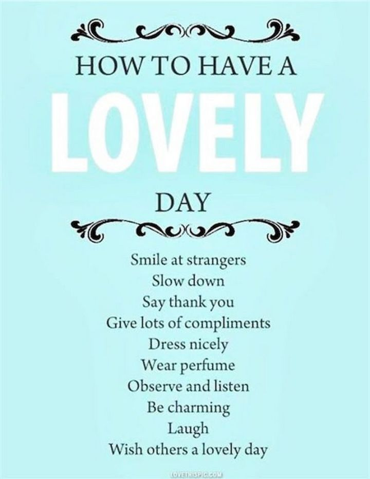 """75 Good Morning Quotes - """"How to have a lovely day. Smile at strangers. Slow down. Say thank you. Give lots of compliments. Dress nicely. Wear perfume. Observe and listen. Be charming. Laugh. Wish others a lovely day."""" - Anonymous"""