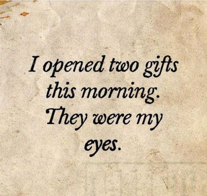 """75 Good Morning Quotes - """"I opened two gifts this morning. They were my eyes."""" - Anonymous"""