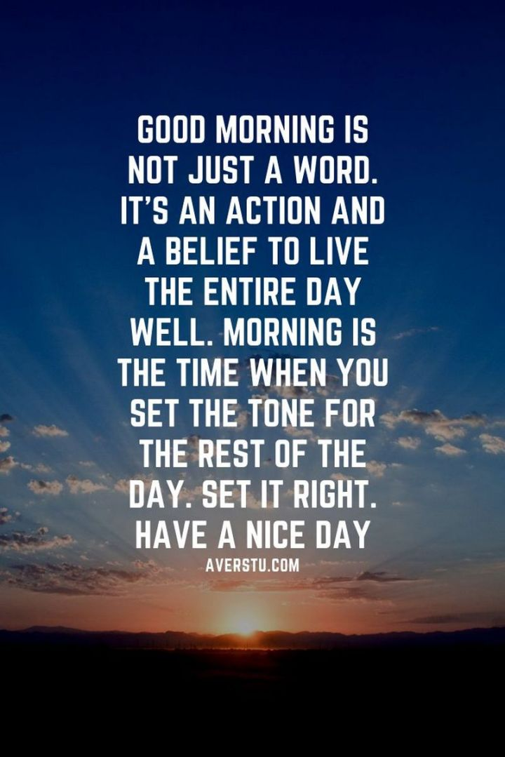 """75 Good Morning Quotes - """"Good morning is not just a word. It's an action and a belief to live the entire day well. Morning is the time when you set the tone for the rest of the day. Set it right. Have a nice day."""" - Anonymous"""