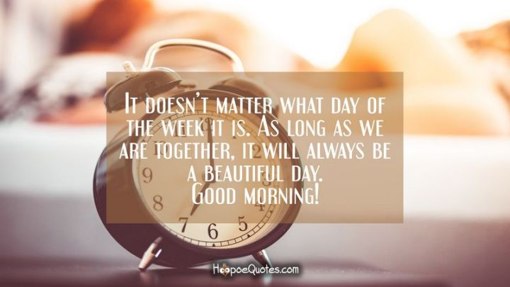 """75 Good Morning Quotes - """"It doesn't matter what day of the week it is. As long as we are together, it will always be a beautiful day. Good morning!"""" - Anonymous"""