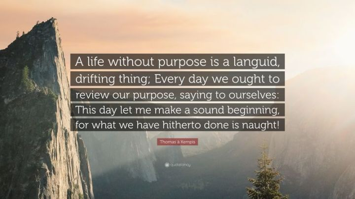 """75 Good Morning Quotes - """"A life without purpose is a languid, drifting thing; Every day we ought to review our purpose, saying to ourselves: This day let me make a sound beginning, for what we have hitherto done is naught!"""" - Thomas à Kempis"""