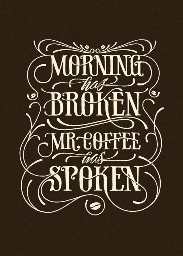"75 Good Morning Quotes - ""Morning has broken. Mr. Coffee has spoken."" - Anonymous"