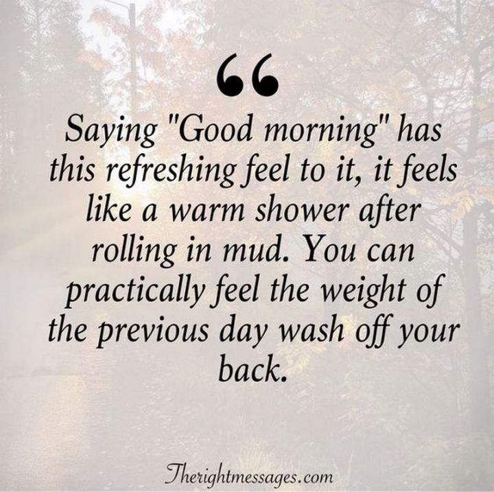 """75 Good Morning Quotes - """"Saying 'Good morning' has this refreshing feel to it, it feels like a warm shower after rolling in mud. You can practically feel the weight of the previous day wash off your back."""" - Anonymous"""