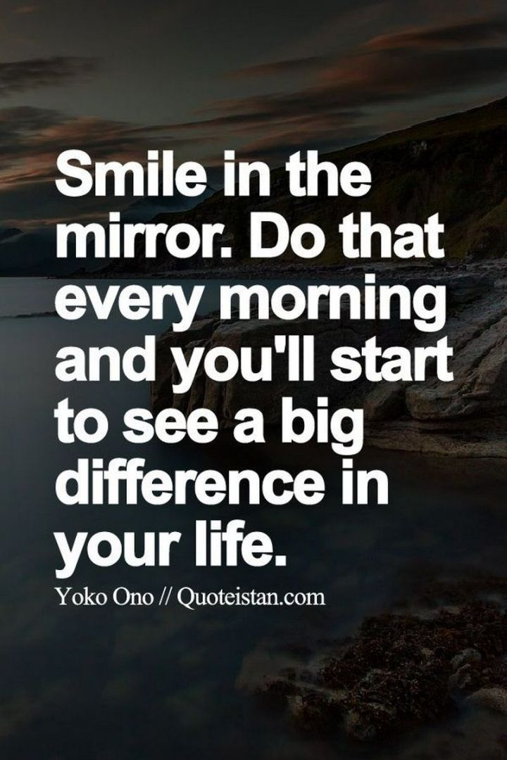 """75 Good Morning Quotes - """"Smile in the mirror. Do that every morning and you'll start to see a big difference in your life."""" - Yoko Ono"""