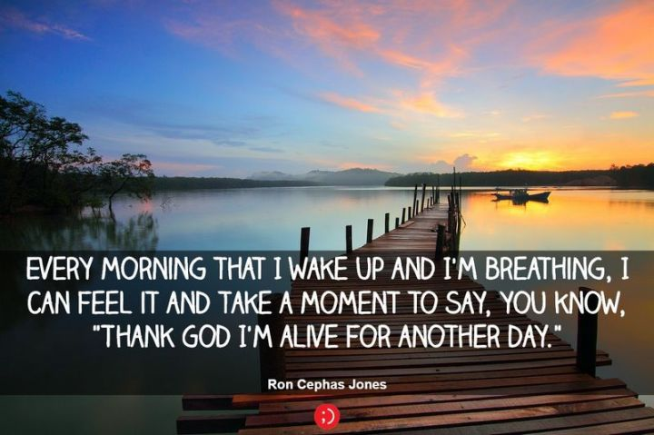 """75 Good Morning Quotes - """"Every morning that I wake up and I'm breathing, I can feel it and take a moment to say, you know, 'thank God I'm alive for another day.'"""" - Anonymous"""