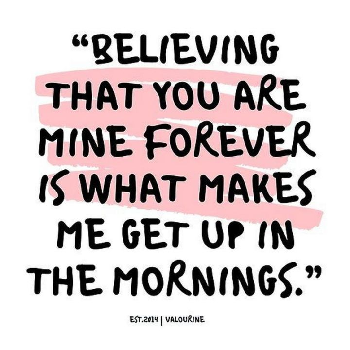 "59 Love Quotes for Her - ""Believing that you are mine forever is what makes me get up in the mornings."" - Anonymous"