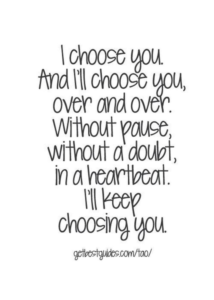 "59 Love Quotes for Her - ""I choose you. And I'll choose you, over and over. Without pause, without a doubt, in a heartbeat. I'll keep choosing you."" - Anonymous"