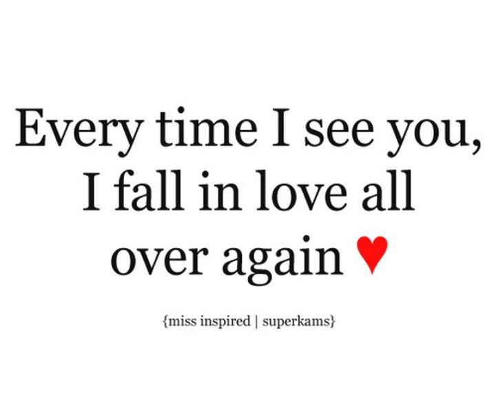 "59 Love Quotes for Her - ""Every time I see you, I fall in love all over again."" - Anonymous"