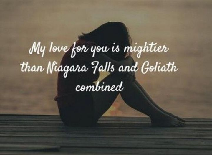 "59 Love Quotes for Her - ""My love for you is mightier than Niagara Falls and Goliath combined."" - Anonymous"