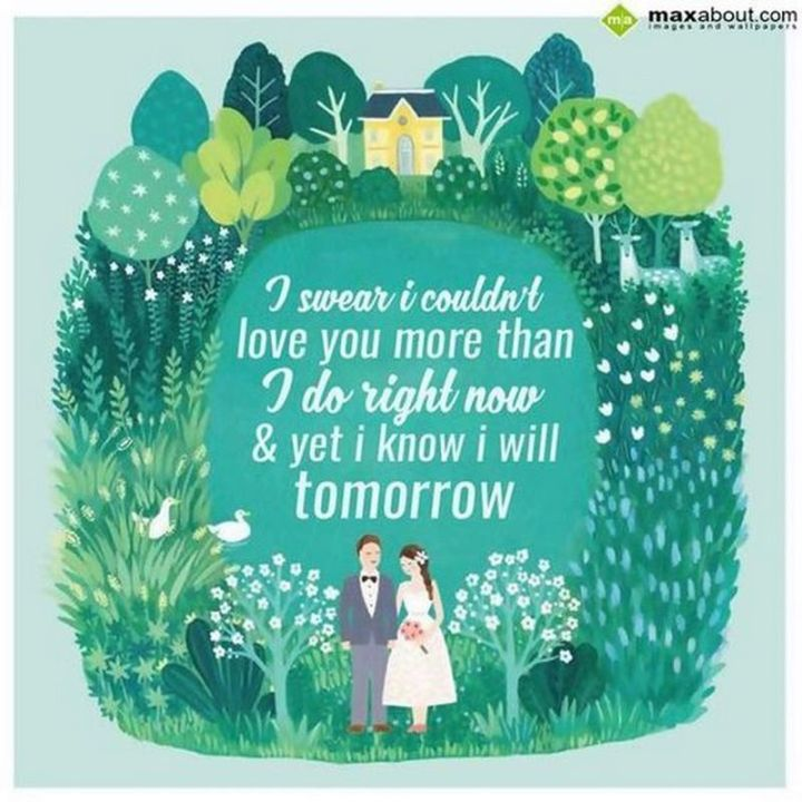 "59 Love Quotes for Her - ""I swear I couldn't love you more than I do right now and yet I know I will tomorrow."" - Anonymous"